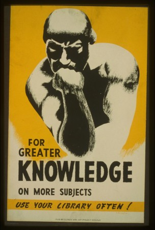 "For greater knowledge on more subjects use your library often! / V. Donaghue. Chicago : Illinois WPA Art Project, [1940] Poster promoting library use, showing a man in a pose based on Rodin's ""Thinker."" 