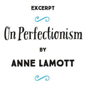 """""""Excerpt: On Perfectionism By Anne Lamott"""" 