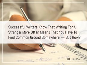 Successful Writers Know That Writing For A Stranger More Often Means That You Have To Find Common Ground Somewhere — ButHow?